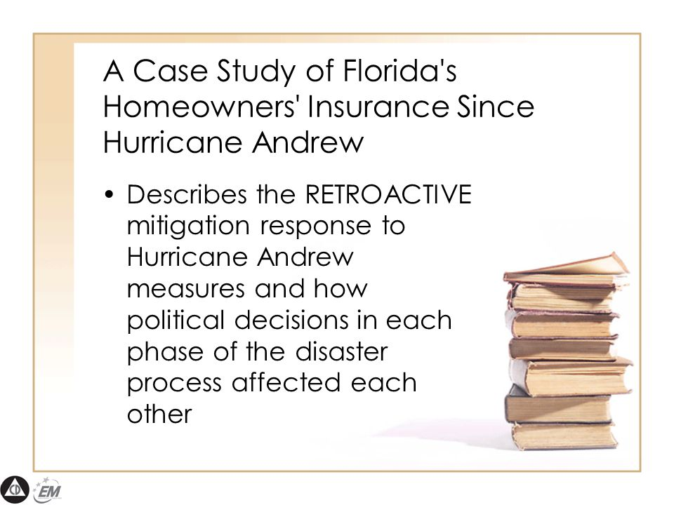 A Case Study of Florida s Homeowners Insurance Since Hurricane Andrew Describes the RETROACTIVE mitigation response to Hurricane Andrew measures and how political decisions in each phase of the disaster process affected each other