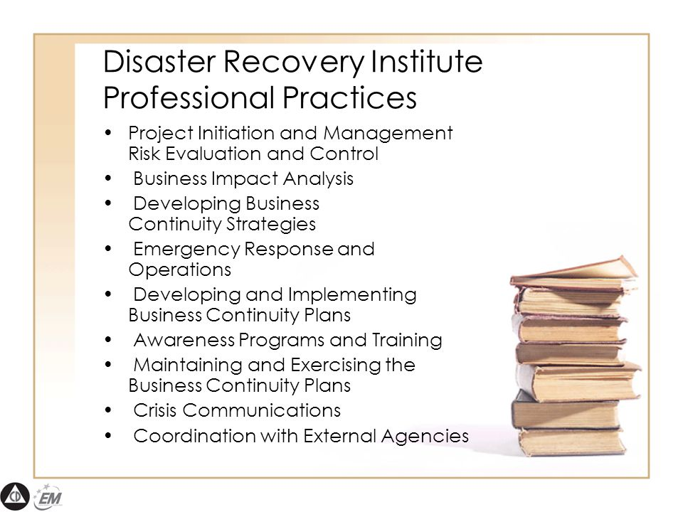 Disaster Recovery Institute Professional Practices Project Initiation and Management Risk Evaluation and Control Business Impact Analysis Developing Business Continuity Strategies Emergency Response and Operations Developing and Implementing Business Continuity Plans Awareness Programs and Training Maintaining and Exercising the Business Continuity Plans Crisis Communications Coordination with External Agencies