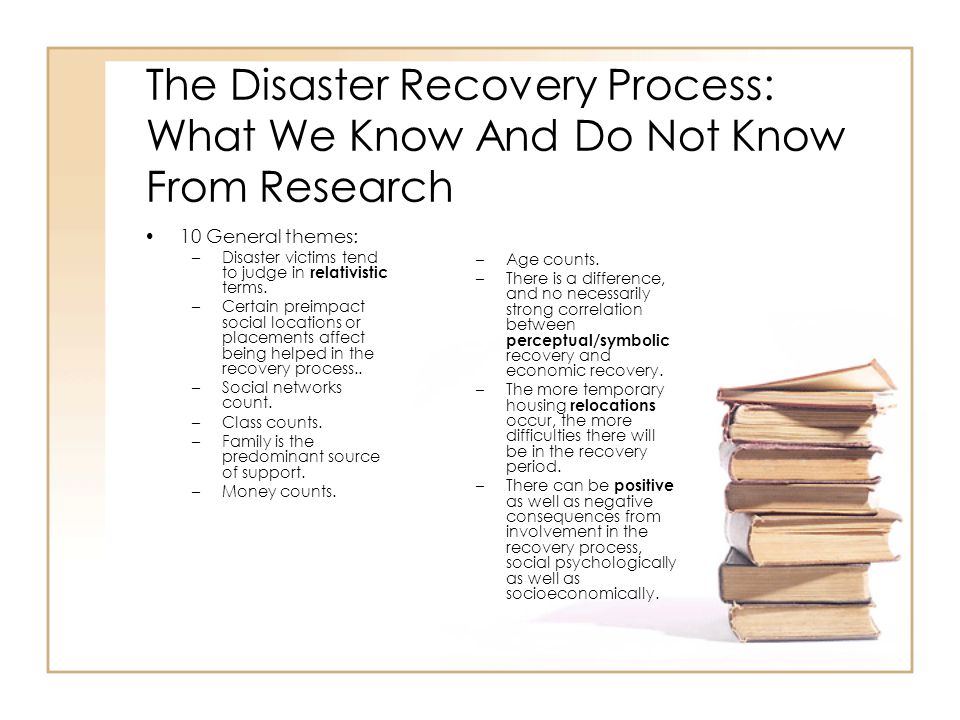 The Disaster Recovery Process: What We Know And Do Not Know From Research 10 General themes: –Disaster victims tend to judge in relativistic terms.