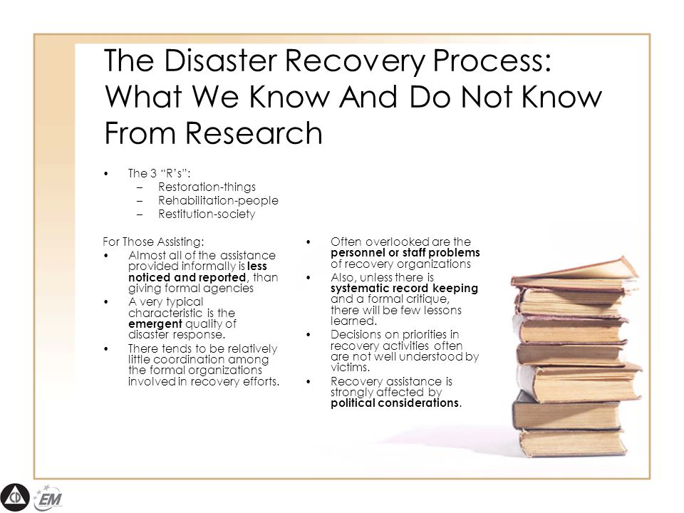 The Disaster Recovery Process: What We Know And Do Not Know From Research The 3 R's : –Restoration-things –Rehabilitation-people –Restitution-society For Those Assisting: Almost all of the assistance provided informally is less noticed and reported, than giving formal agencies A very typical characteristic is the emergent quality of disaster response.