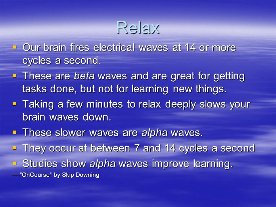 Relax  Our brain fires electrical waves at 14 or more cycles a second.
