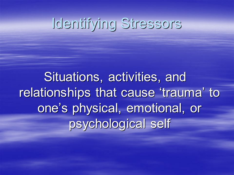 Identifying Stressors Situations, activities, and relationships that cause 'trauma' to one's physical, emotional, or psychological self