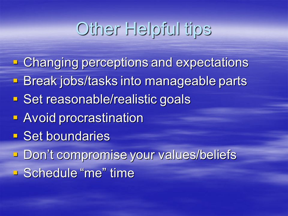 Other Helpful tips  Changing perceptions and expectations  Break jobs/tasks into manageable parts  Set reasonable/realistic goals  Avoid procrastination  Set boundaries  Don't compromise your values/beliefs  Schedule me time