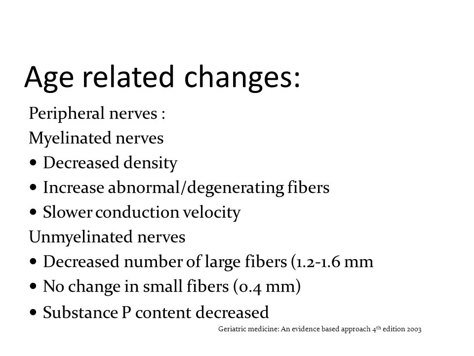 Age related changes: Central nervous system Loss in dorsal horn neurons Altered endogenous inhibition, hyperalgesia Loss of neurons in cortex, midbrain, brainstem 18% loss in thalamus Altered cerebral evoked responses Decreased catacholamines, acetylcholine, GABA, serotonin Endogenous opioids: mixed changes Neuropeptides: no change Geriatric medicine: An evidence based approach 4 th edition 2003