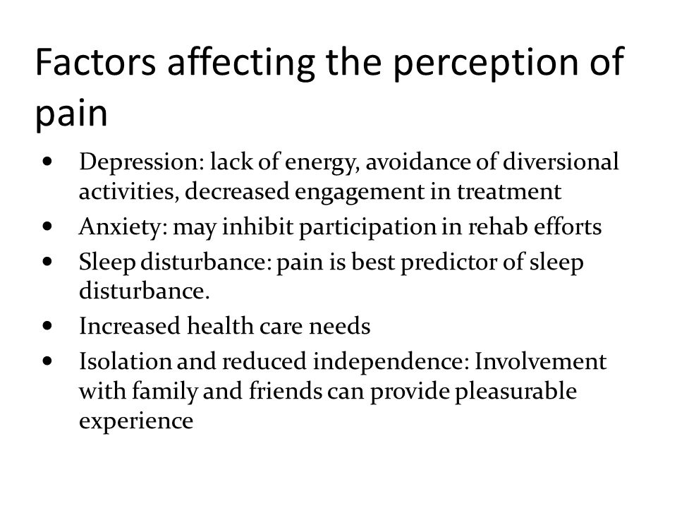 Factors affecting the perception of pain Depression: lack of energy, avoidance of diversional activities, decreased engagement in treatment Anxiety: m