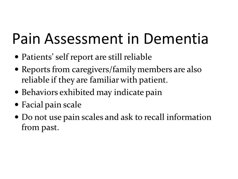 Pain assessment in advanced dementia The Pain Assessment in Advanced Dementia (PAINAD) scale Assess breathing independent of vocalization Negative vocalization Facial expression Body language Consolability Each behavior is scored 0 to 2,higher the score more severe the pain.