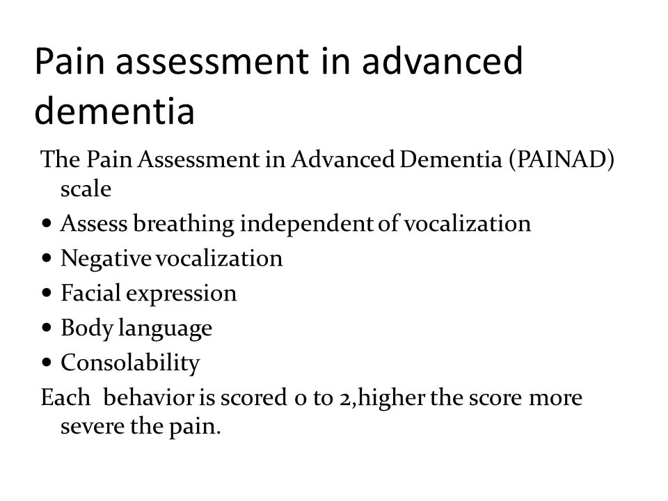 Pain assessment in advanced dementia The Pain Assessment in Advanced Dementia (PAINAD) scale Assess breathing independent of vocalization Negative voc