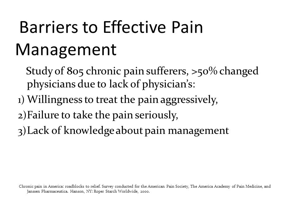 Barriers to Effective Pain Management Study of 805 chronic pain sufferers, >50% changed physicians due to lack of physician's: 1) Willingness to treat