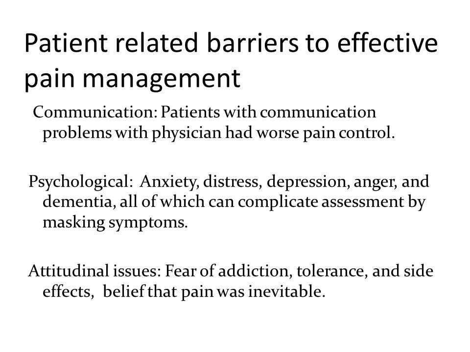 Patient related barriers to effective pain management Communication: Patients with communication problems with physician had worse pain control. Psych