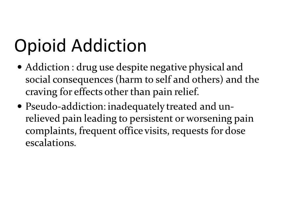 Opioid Addiction Addiction : drug use despite negative physical and social consequences (harm to self and others) and the craving for effects other th