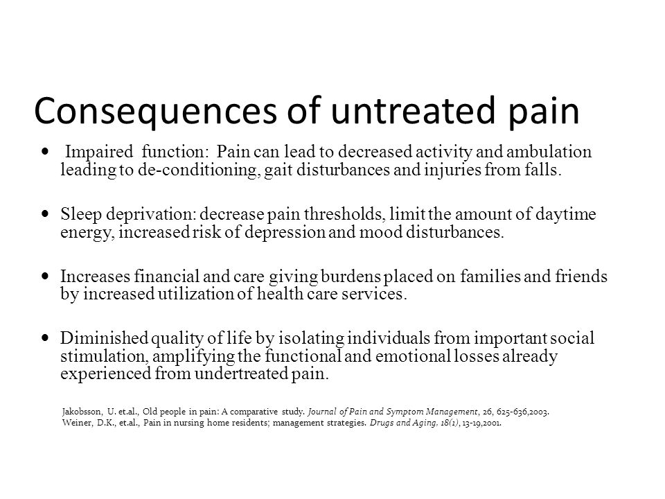 Consequences of untreated pain Impaired function: Pain can lead to decreased activity and ambulation leading to de-conditioning, gait disturbances and