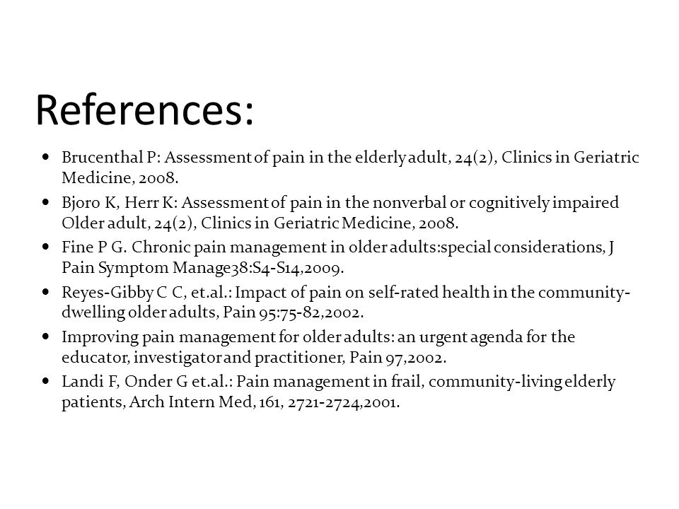 References: Brucenthal P: Assessment of pain in the elderly adult, 24(2), Clinics in Geriatric Medicine, 2008. Bjoro K, Herr K: Assessment of pain in