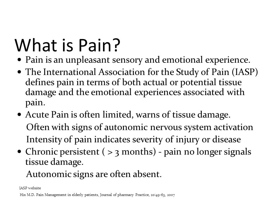 What is Pain? Pain is an unpleasant sensory and emotional experience. The International Association for the Study of Pain (IASP) defines pain in terms
