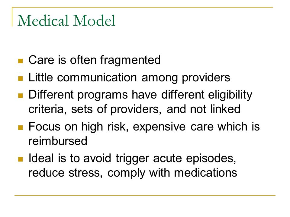 Medical Model Care is often fragmented Little communication among providers Different programs have different eligibility criteria, sets of providers, and not linked Focus on high risk, expensive care which is reimbursed Ideal is to avoid trigger acute episodes, reduce stress, comply with medications