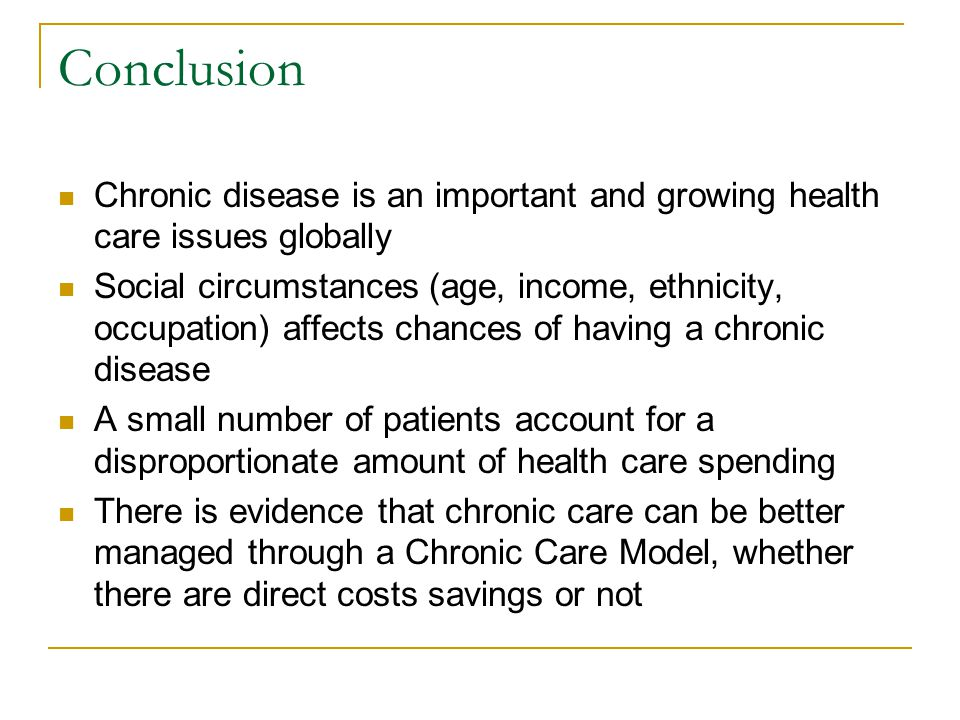 Conclusion Chronic disease is an important and growing health care issues globally Social circumstances (age, income, ethnicity, occupation) affects chances of having a chronic disease A small number of patients account for a disproportionate amount of health care spending There is evidence that chronic care can be better managed through a Chronic Care Model, whether there are direct costs savings or not