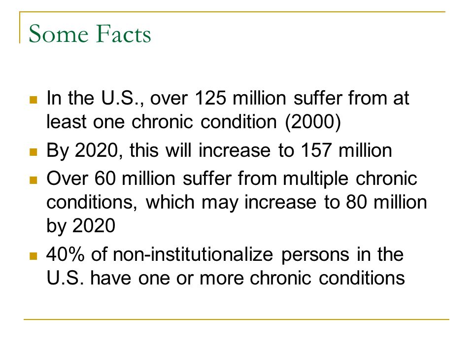 Some Facts In the U.S., over 125 million suffer from at least one chronic condition (2000) By 2020, this will increase to 157 million Over 60 million suffer from multiple chronic conditions, which may increase to 80 million by 2020 40% of non-institutionalize persons in the U.S.