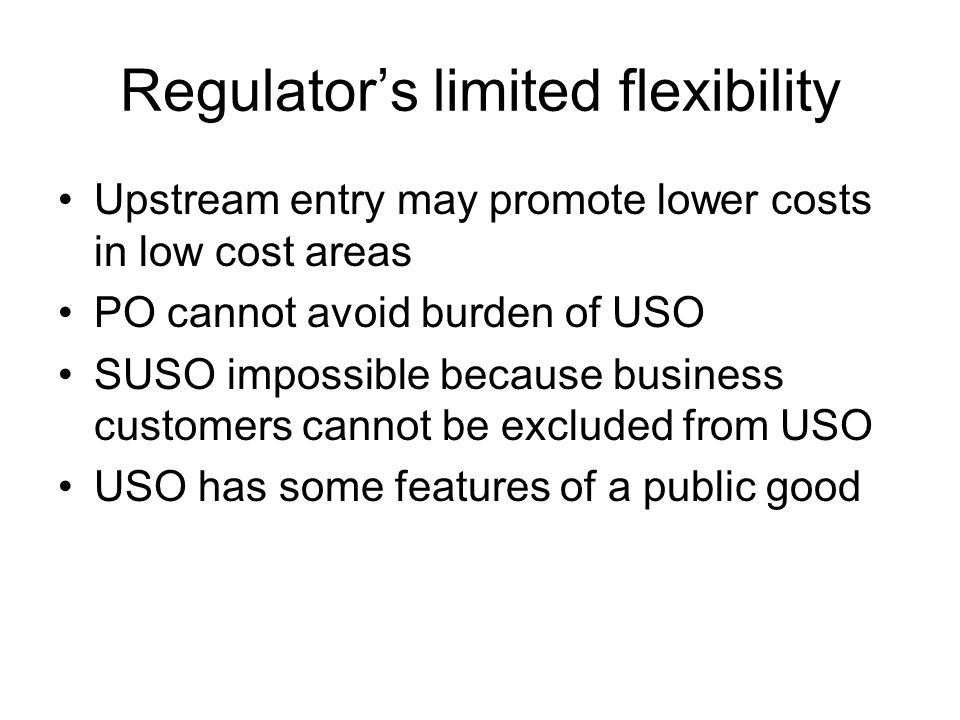 Regulator's limited flexibility Upstream entry may promote lower costs in low cost areas PO cannot avoid burden of USO SUSO impossible because business customers cannot be excluded from USO USO has some features of a public good