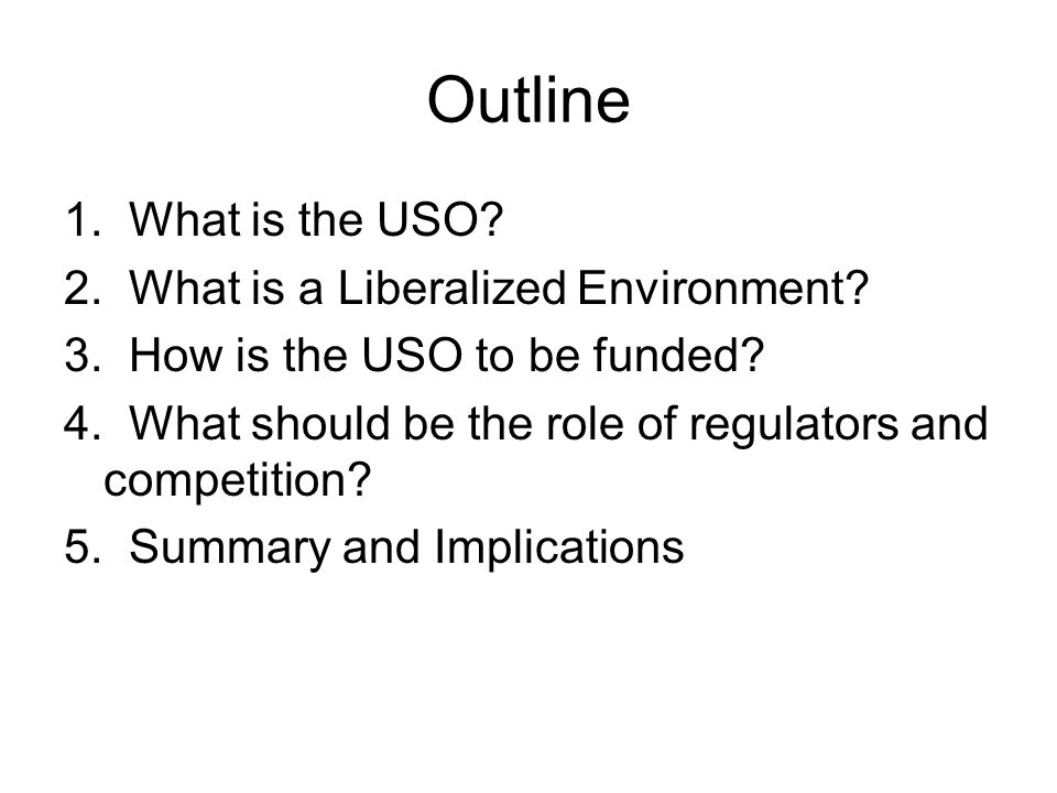 Outline 1. What is the USO? 2. What is a Liberalized Environment? 3. How is the USO to be funded? 4. What should be the role of regulators and competi