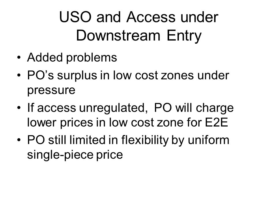 USO and Access under Downstream Entry Added problems PO's surplus in low cost zones under pressure If access unregulated, PO will charge lower prices in low cost zone for E2E PO still limited in flexibility by uniform single-piece price