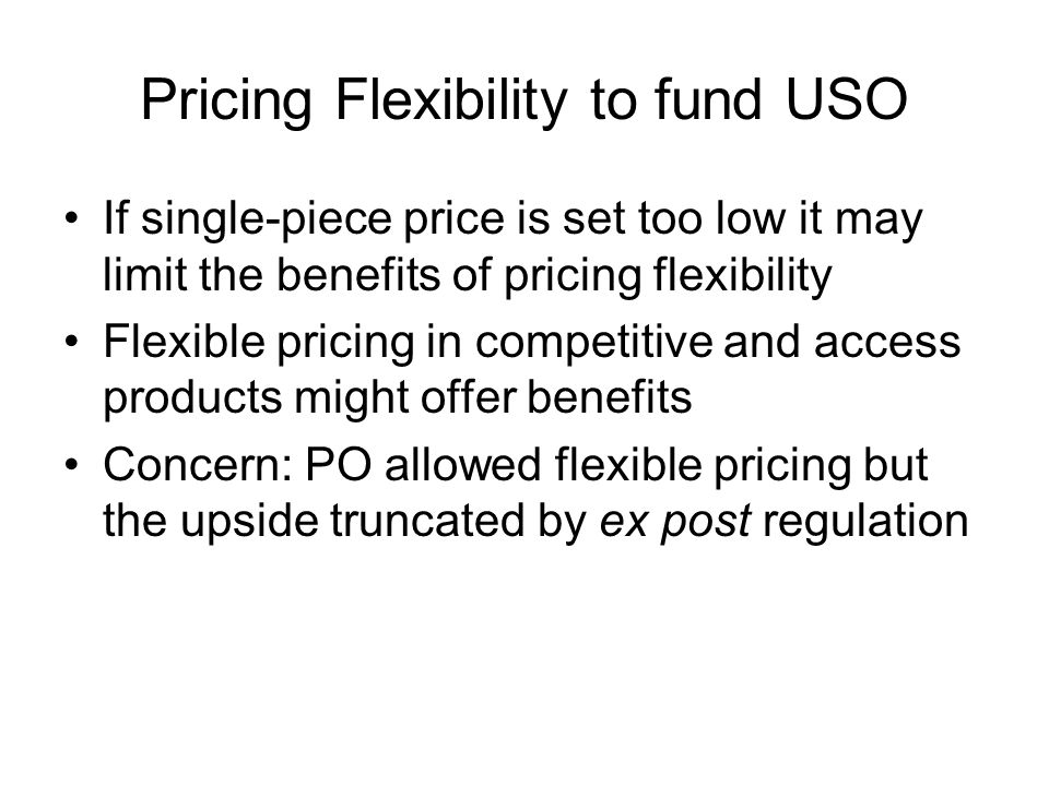 Pricing Flexibility to fund USO If single-piece price is set too low it may limit the benefits of pricing flexibility Flexible pricing in competitive and access products might offer benefits Concern: PO allowed flexible pricing but the upside truncated by ex post regulation