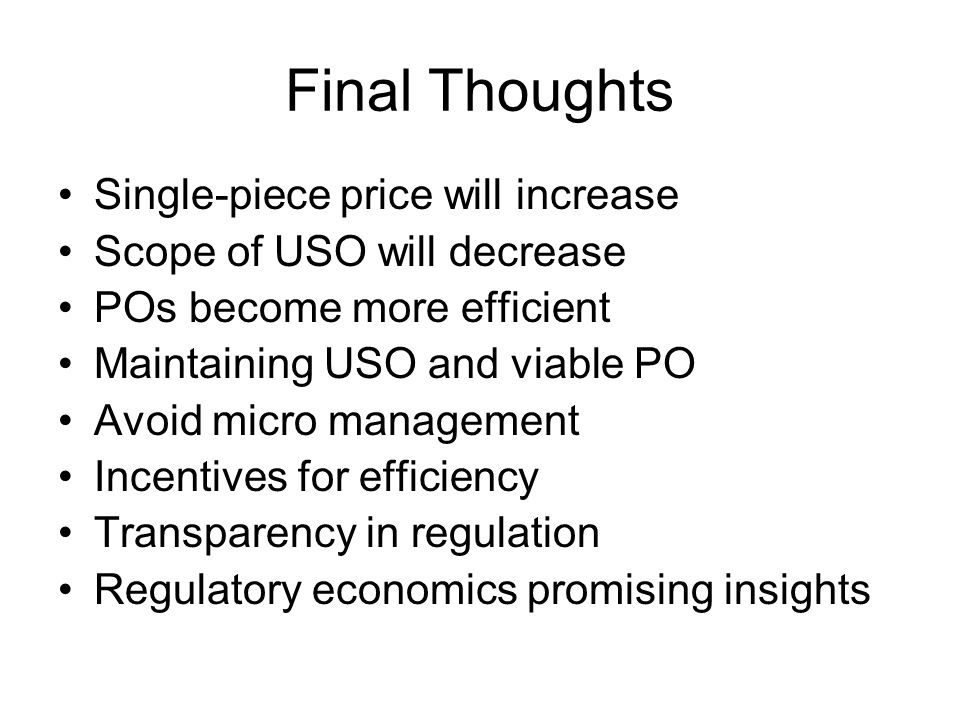 Final Thoughts Single-piece price will increase Scope of USO will decrease POs become more efficient Maintaining USO and viable PO Avoid micro managem