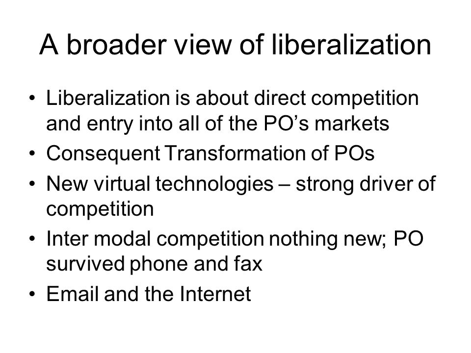 A broader view of liberalization Liberalization is about direct competition and entry into all of the PO's markets Consequent Transformation of POs Ne