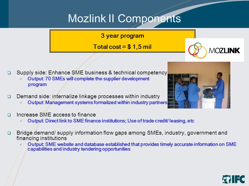 Mozlink II Components  Supply side: Enhance SME business & technical competency Output: 70 SMEs will complete the supplier development program  Demand side: internalize linkage processes within industry Output: Management systems formalized within industry partners  Increase SME access to finance Output: Direct link to SME finance institutions; Use of trade credit/ leasing, etc  Bridge demand/ supply information flow gaps among SMEs, industry, government and financing institutions Output: SME website and database established that provides timely accurate information on SME capabilities and industry tendering opportunities 3 year program Total cost = $ 1,5 mil