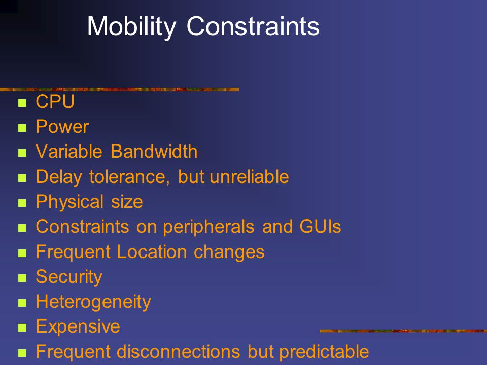 Mobility Constraints CPU Power Variable Bandwidth Delay tolerance, but unreliable Physical size Constraints on peripherals and GUIs Frequent Location changes Security Heterogeneity Expensive Frequent disconnections but predictable