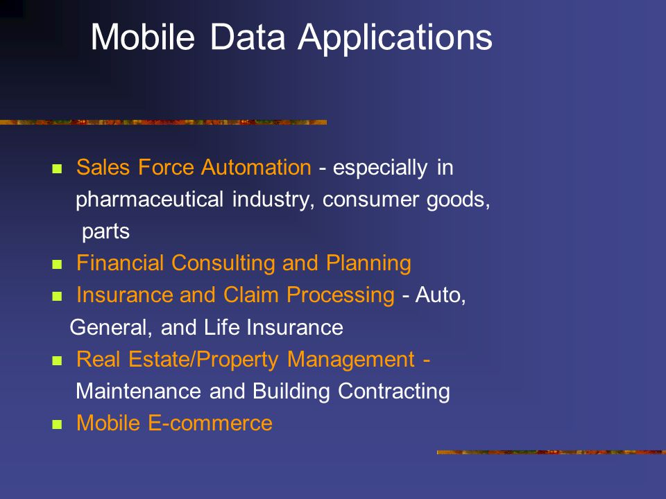 Mobile Data Applications Sales Force Automation - especially in pharmaceutical industry, consumer goods, parts Financial Consulting and Planning Insurance and Claim Processing - Auto, General, and Life Insurance Real Estate/Property Management - Maintenance and Building Contracting Mobile E-commerce