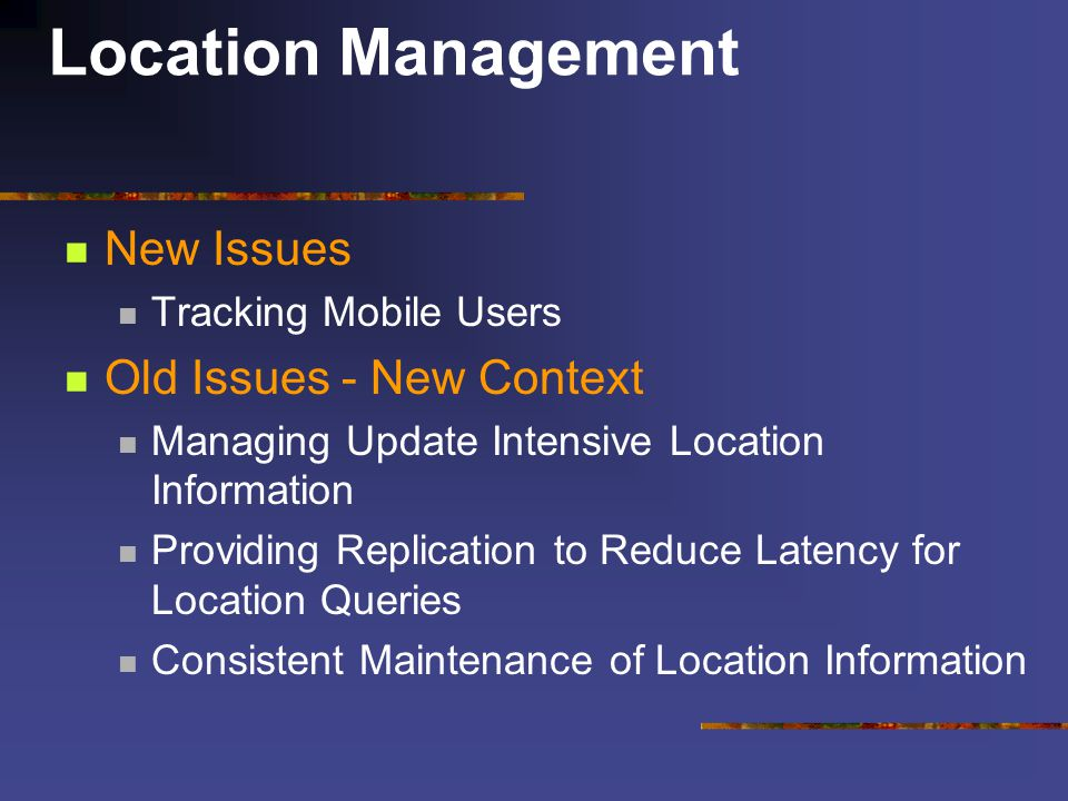 Location Management New Issues Tracking Mobile Users Old Issues - New Context Managing Update Intensive Location Information Providing Replication to Reduce Latency for Location Queries Consistent Maintenance of Location Information