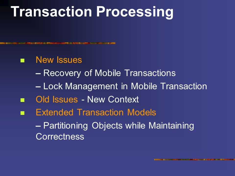 Transaction Processing New Issues – Recovery of Mobile Transactions – Lock Management in Mobile Transaction Old Issues - New Context Extended Transaction Models – Partitioning Objects while Maintaining Correctness