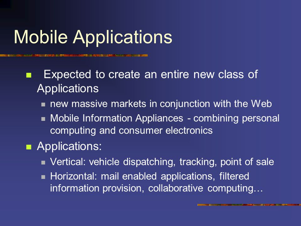 Mobile Applications Expected to create an entire new class of Applications new massive markets in conjunction with the Web Mobile Information Appliances - combining personal computing and consumer electronics Applications: Vertical: vehicle dispatching, tracking, point of sale Horizontal: mail enabled applications, filtered information provision, collaborative computing…