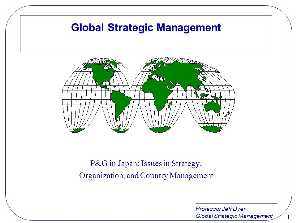 Professor Jeff Dyer Global Strategic Management 1 P&G in Japan; Issues in Strategy, Organization, and Country Management
