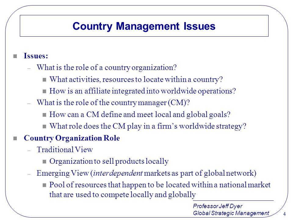 Professor Jeff Dyer Global Strategic Management 4 Country Management Issues n Issues: – What is the role of a country organization? n What activities,