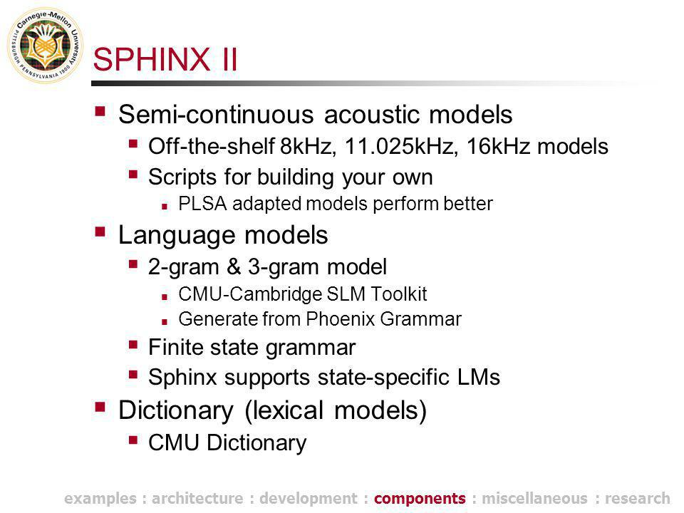 SPHINX II  Semi-continuous acoustic models  Off-the-shelf 8kHz, 11.025kHz, 16kHz models  Scripts for building your own PLSA adapted models perform