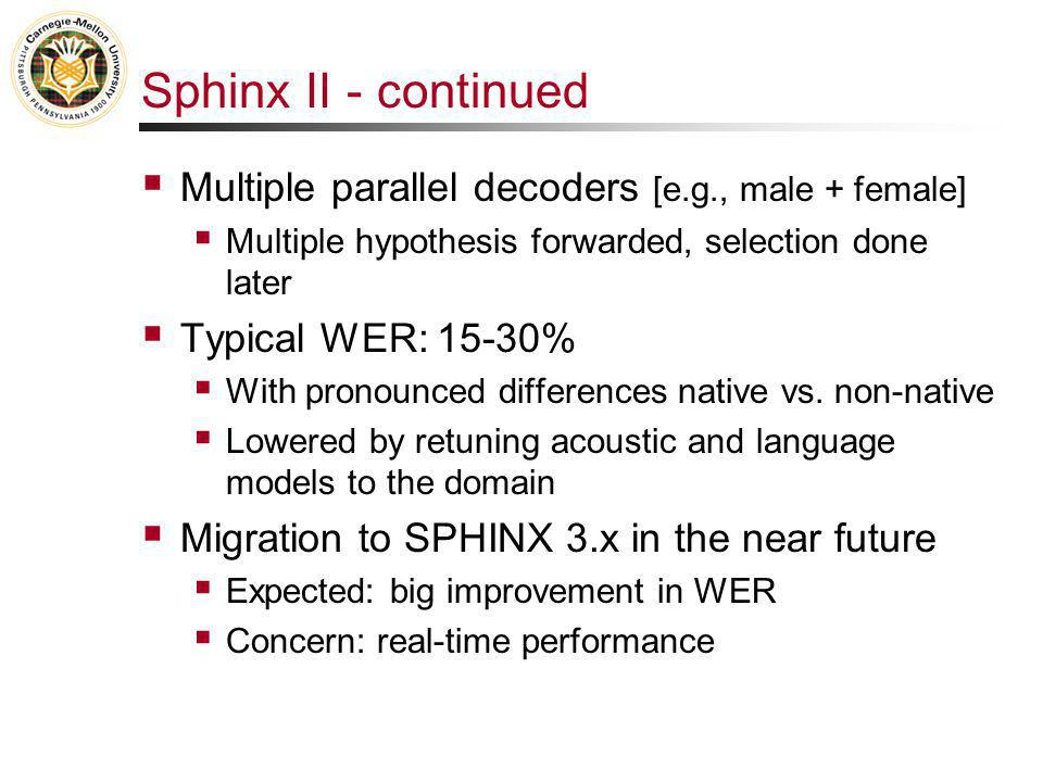 Sphinx II - continued  Multiple parallel decoders [e.g., male + female]  Multiple hypothesis forwarded, selection done later  Typical WER: 15-30% 