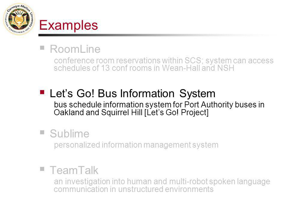 Examples  RoomLine conference room reservations within SCS; system can access schedules of 13 conf rooms in Wean-Hall and NSH  Let's Go! Bus Informa