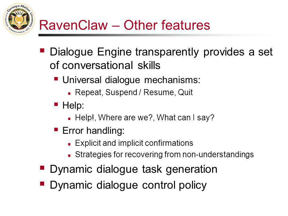 RavenClaw – Other features  Dialogue Engine transparently provides a set of conversational skills  Universal dialogue mechanisms: Repeat, Suspend / Resume, Quit  Help: Help!, Where are we , What can I say.