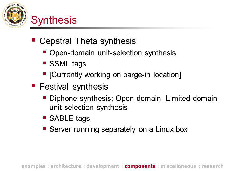 Synthesis  Cepstral Theta synthesis  Open-domain unit-selection synthesis  SSML tags  [Currently working on barge-in location]  Festival synthesis  Diphone synthesis; Open-domain, Limited-domain unit-selection synthesis  SABLE tags  Server running separately on a Linux box examples : architecture : development : components : miscellaneous : research