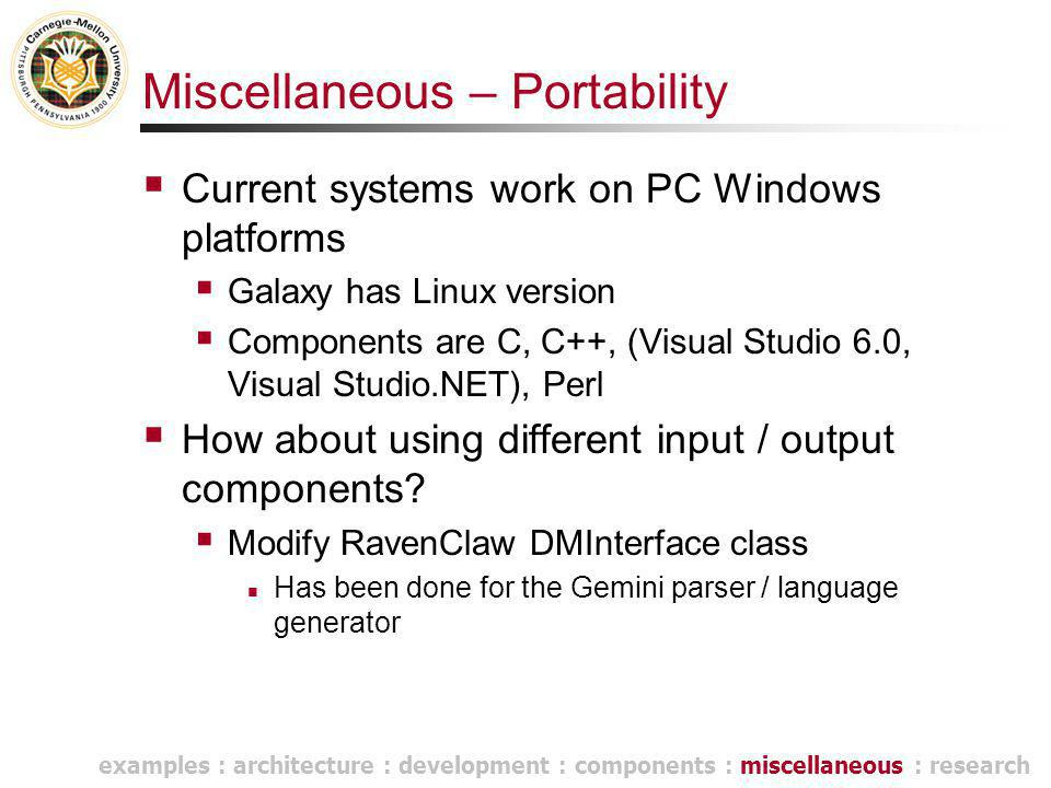 Miscellaneous – Portability  Current systems work on PC Windows platforms  Galaxy has Linux version  Components are C, C++, (Visual Studio 6.0, Visual Studio.NET), Perl  How about using different input / output components.