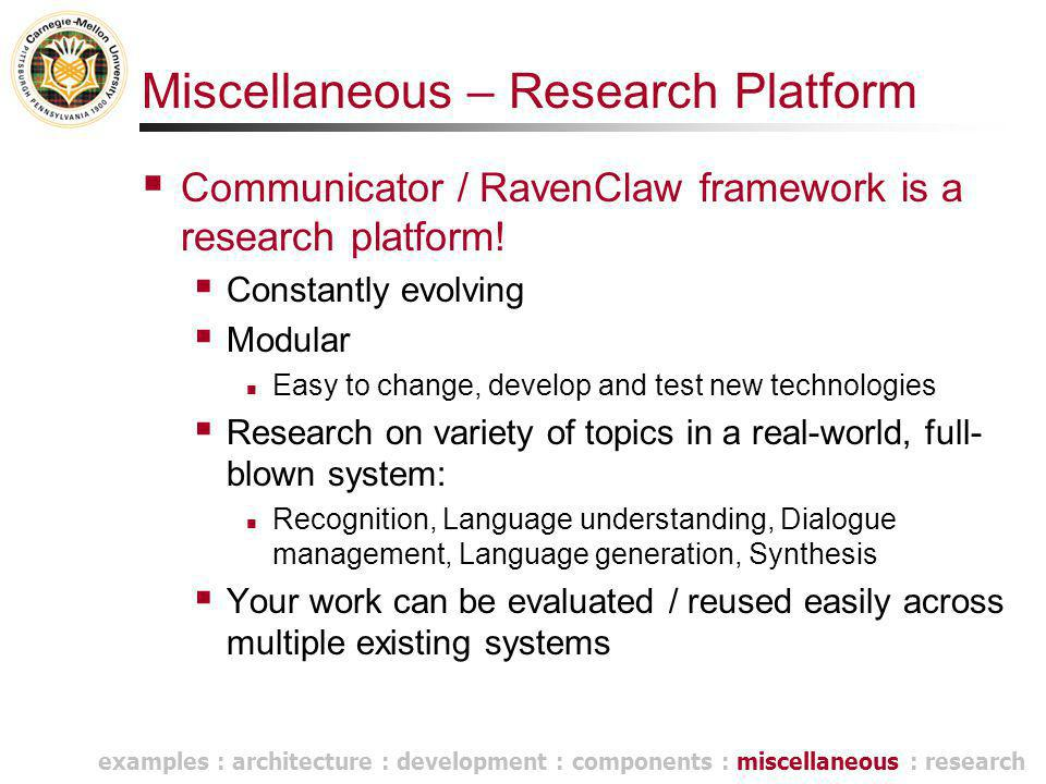Miscellaneous – Research Platform  Communicator / RavenClaw framework is a research platform!  Constantly evolving  Modular Easy to change, develop
