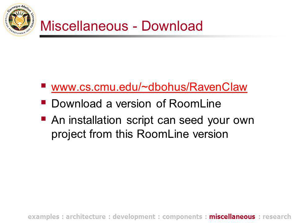 Miscellaneous - Download  www.cs.cmu.edu/~dbohus/RavenClaw www.cs.cmu.edu/~dbohus/RavenClaw  Download a version of RoomLine  An installation script can seed your own project from this RoomLine version examples : architecture : development : components : miscellaneous : research