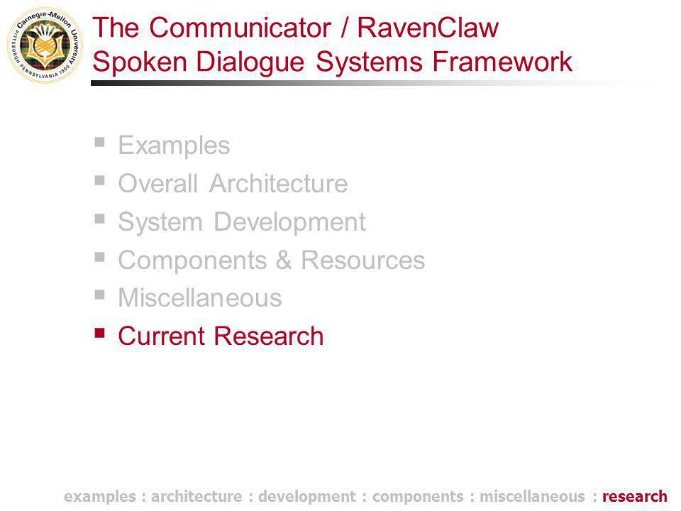 The Communicator / RavenClaw Spoken Dialogue Systems Framework  Examples  Overall Architecture  System Development  Components & Resources  Misce