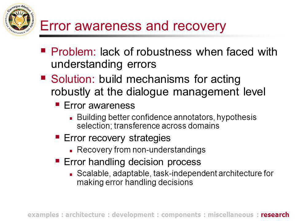 Error awareness and recovery  Problem: lack of robustness when faced with understanding errors  Solution: build mechanisms for acting robustly at the dialogue management level  Error awareness Building better confidence annotators, hypothesis selection; transference across domains  Error recovery strategies Recovery from non-understandings  Error handling decision process Scalable, adaptable, task-independent architecture for making error handling decisions examples : architecture : development : components : miscellaneous : research