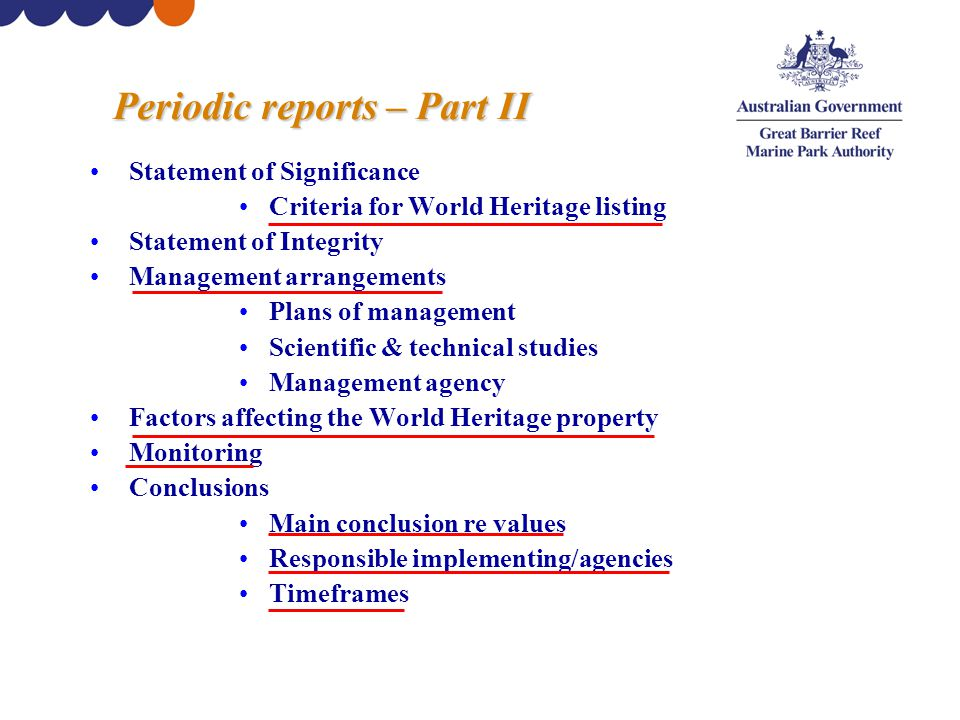 Periodic reports – Part II Statement of Significance Criteria for World Heritage listing Statement of Integrity Management arrangements Plans of management Scientific & technical studies Management agency Factors affecting the World Heritage property Monitoring Conclusions Main conclusion re values Responsible implementing/agencies Timeframes