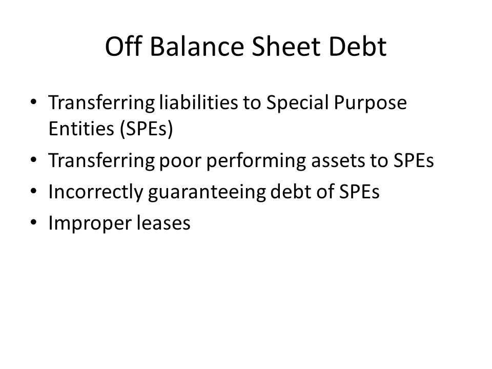 Off Balance Sheet Debt Transferring liabilities to Special Purpose Entities (SPEs) Transferring poor performing assets to SPEs Incorrectly guaranteeing debt of SPEs Improper leases
