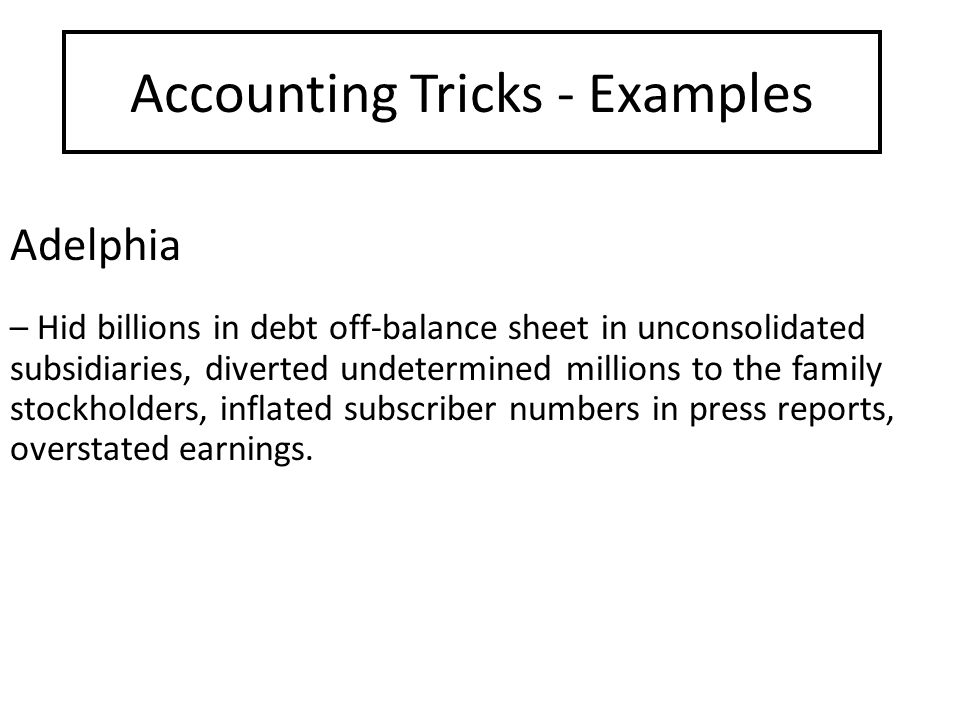 Accounting Tricks - Examples Adelphia – Hid billions in debt off-balance sheet in unconsolidated subsidiaries, diverted undetermined millions to the family stockholders, inflated subscriber numbers in press reports, overstated earnings.