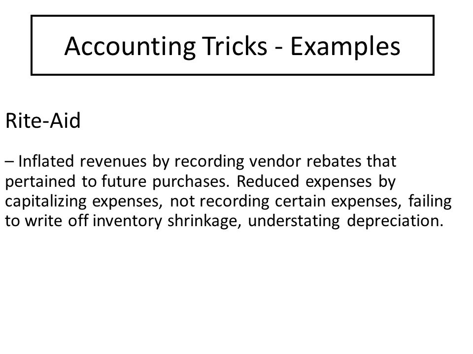 Accounting Tricks - Examples Rite-Aid – Inflated revenues by recording vendor rebates that pertained to future purchases.