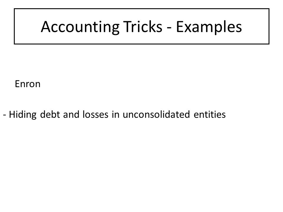 Accounting Tricks - Examples Enron - Hiding debt and losses in unconsolidated entities