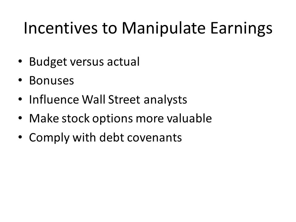 Incentives to Manipulate Earnings Budget versus actual Bonuses Influence Wall Street analysts Make stock options more valuable Comply with debt covenants